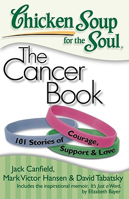 Chicken Soup for the Soul The Cancer Book By Canfield, Jack/ Hansen, Mark Victor/ Tabatsky, David/ Bayer, Elizabeth (CON)